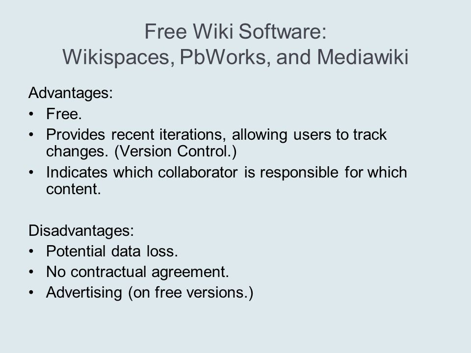 Free Wiki Software: Wikispaces, PbWorks, and Mediawiki Advantages: Free.