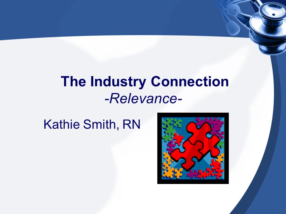 The Industry Connection -Relevance- Kathie Smith, RN