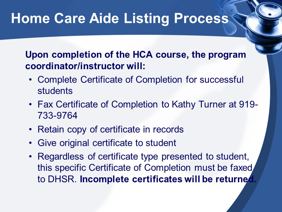 Home Care Aide Listing Process Upon completion of the HCA course, the program coordinator/instructor will: Complete Certificate of Completion for successful students Fax Certificate of Completion to Kathy Turner at 919- 733-9764 Retain copy of certificate in records Give original certificate to student Regardless of certificate type presented to student, this specific Certificate of Completion must be faxed to DHSR.