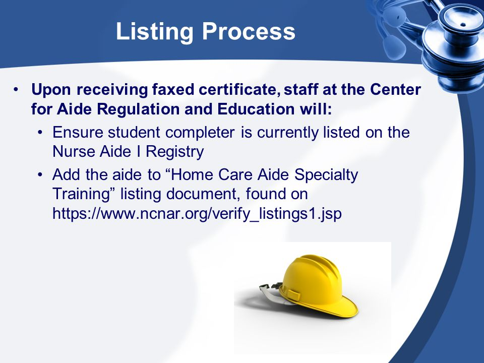 Listing Process Upon receiving faxed certificate, staff at the Center for Aide Regulation and Education will: Ensure student completer is currently listed on the Nurse Aide I Registry Add the aide to Home Care Aide Specialty Training listing document, found on https://www.ncnar.org/verify_listings1.jsp