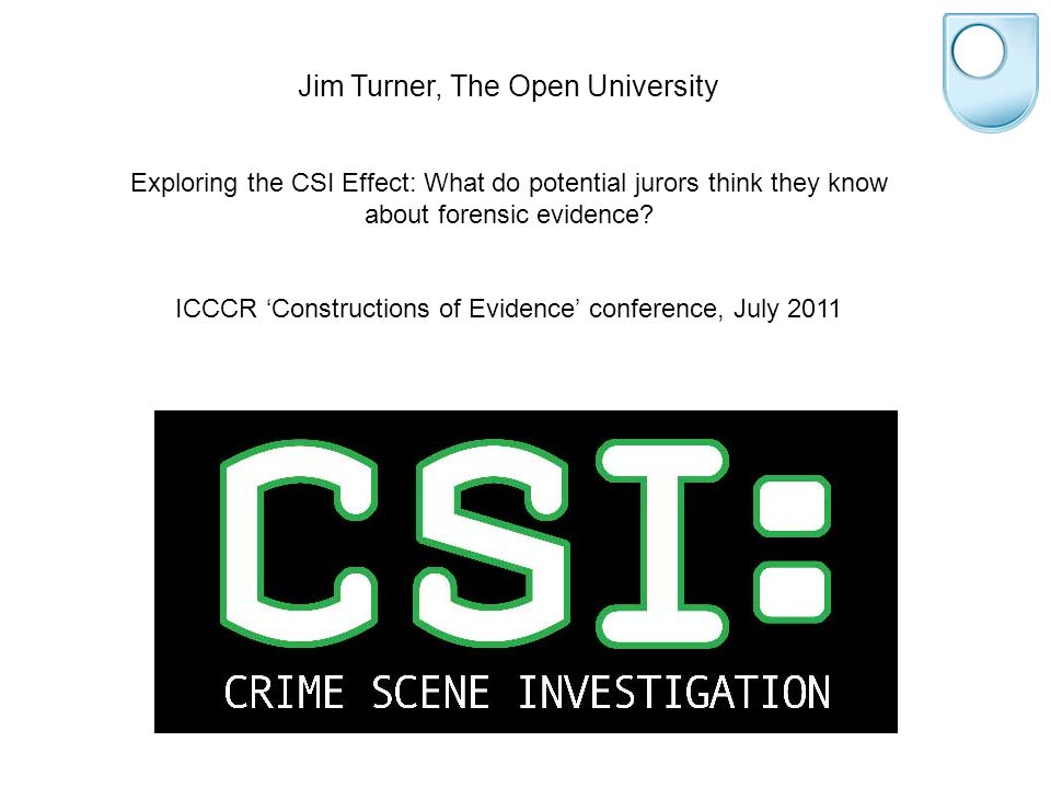 Jim Turner, The Open University Exploring the CSI Effect: What do potential jurors think they know about forensic evidence.