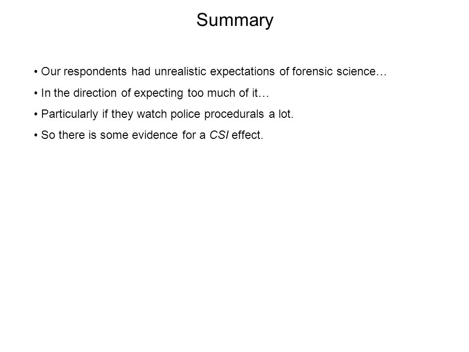Summary Our respondents had unrealistic expectations of forensic science… In the direction of expecting too much of it… Particularly if they watch police procedurals a lot.