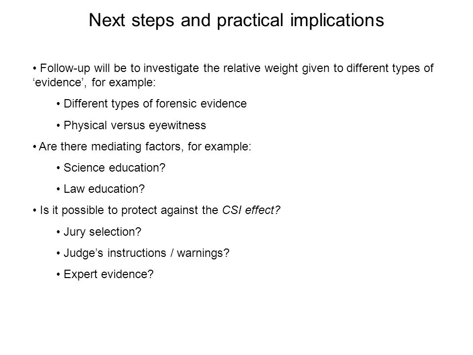 Follow-up will be to investigate the relative weight given to different types of 'evidence', for example: Different types of forensic evidence Physical versus eyewitness Are there mediating factors, for example: Science education.