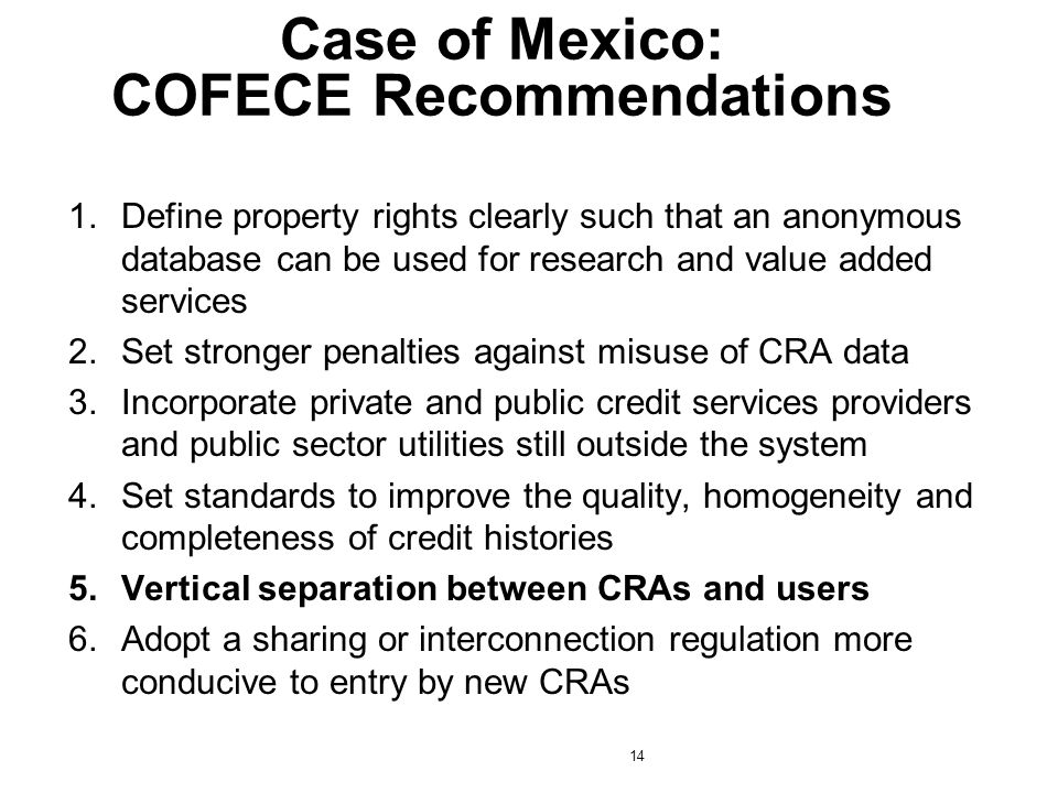 1.Define property rights clearly such that an anonymous database can be used for research and value added services 2.Set stronger penalties against misuse of CRA data 3.Incorporate private and public credit services providers and public sector utilities still outside the system 4.Set standards to improve the quality, homogeneity and completeness of credit histories 5.Vertical separation between CRAs and users 6.Adopt a sharing or interconnection regulation more conducive to entry by new CRAs Case of Mexico: COFECE Recommendations 14