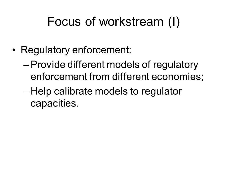 Focus of workstream (I) Regulatory enforcement: –Provide different models of regulatory enforcement from different economies; –Help calibrate models to regulator capacities.