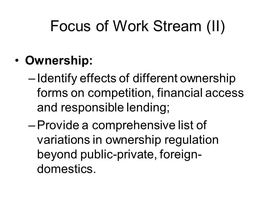 Focus of Work Stream (II) Ownership: –Identify effects of different ownership forms on competition, financial access and responsible lending; –Provide a comprehensive list of variations in ownership regulation beyond public-private, foreign- domestics.