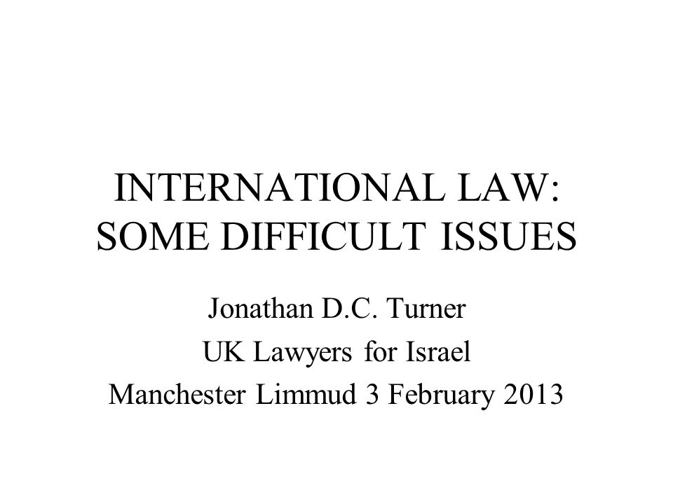 INTERNATIONAL LAW: SOME DIFFICULT ISSUES Jonathan D.C. Turner UK Lawyers for Israel Manchester Limmud 3 February 2013