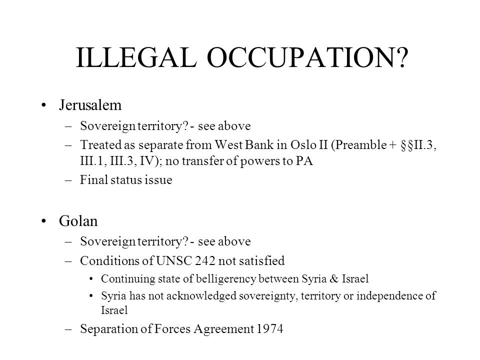 ILLEGAL OCCUPATION? Jerusalem –Sovereign territory? - see above –Treated as separate from West Bank in Oslo II (Preamble + §§II.3, III.1, III.3, IV);