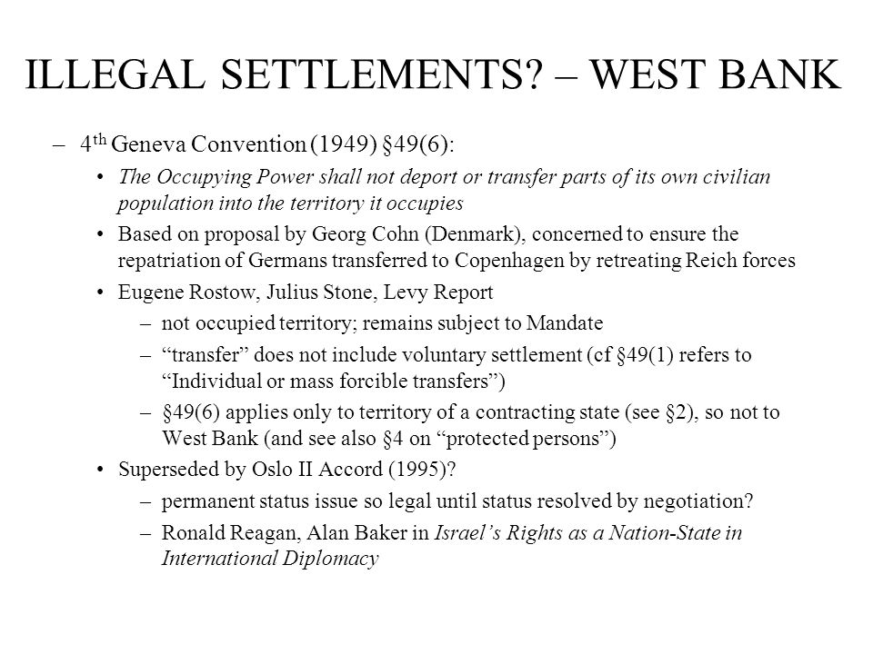 ILLEGAL SETTLEMENTS? – WEST BANK –4 th Geneva Convention (1949) §49(6): The Occupying Power shall not deport or transfer parts of its own civilian pop
