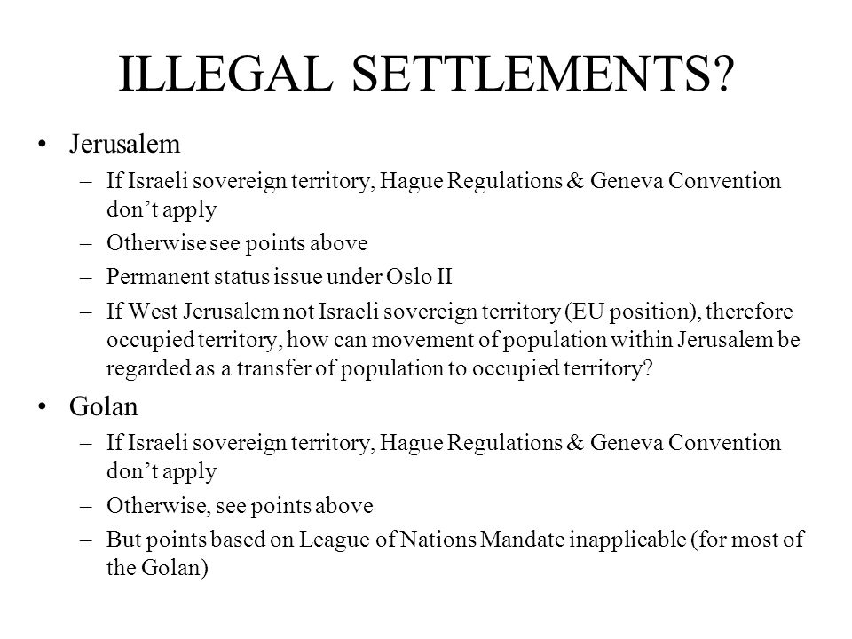 ILLEGAL SETTLEMENTS? Jerusalem –If Israeli sovereign territory, Hague Regulations & Geneva Convention don't apply –Otherwise see points above –Permane