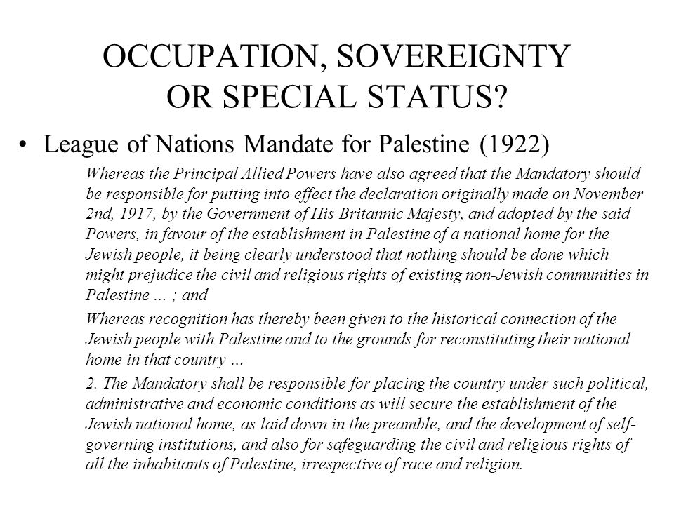 OCCUPATION, SOVEREIGNTY OR SPECIAL STATUS? League of Nations Mandate for Palestine (1922) Whereas the Principal Allied Powers have also agreed that th