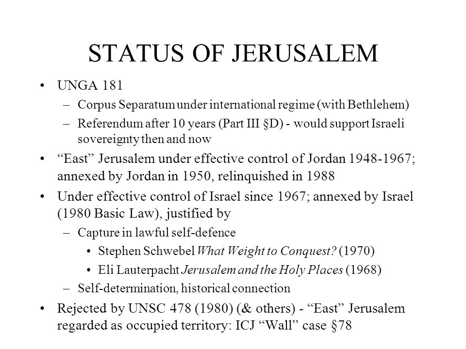 STATUS OF JERUSALEM UNGA 181 –Corpus Separatum under international regime (with Bethlehem) –Referendum after 10 years (Part III §D) - would support Israeli sovereignty then and now East Jerusalem under effective control of Jordan 1948-1967; annexed by Jordan in 1950, relinquished in 1988 Under effective control of Israel since 1967; annexed by Israel (1980 Basic Law), justified by –Capture in lawful self-defence Stephen Schwebel What Weight to Conquest.