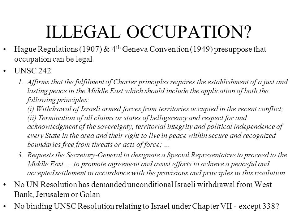ILLEGAL OCCUPATION? Hague Regulations (1907) & 4 th Geneva Convention (1949) presuppose that occupation can be legal UNSC 242 1. Affirms that the fulf
