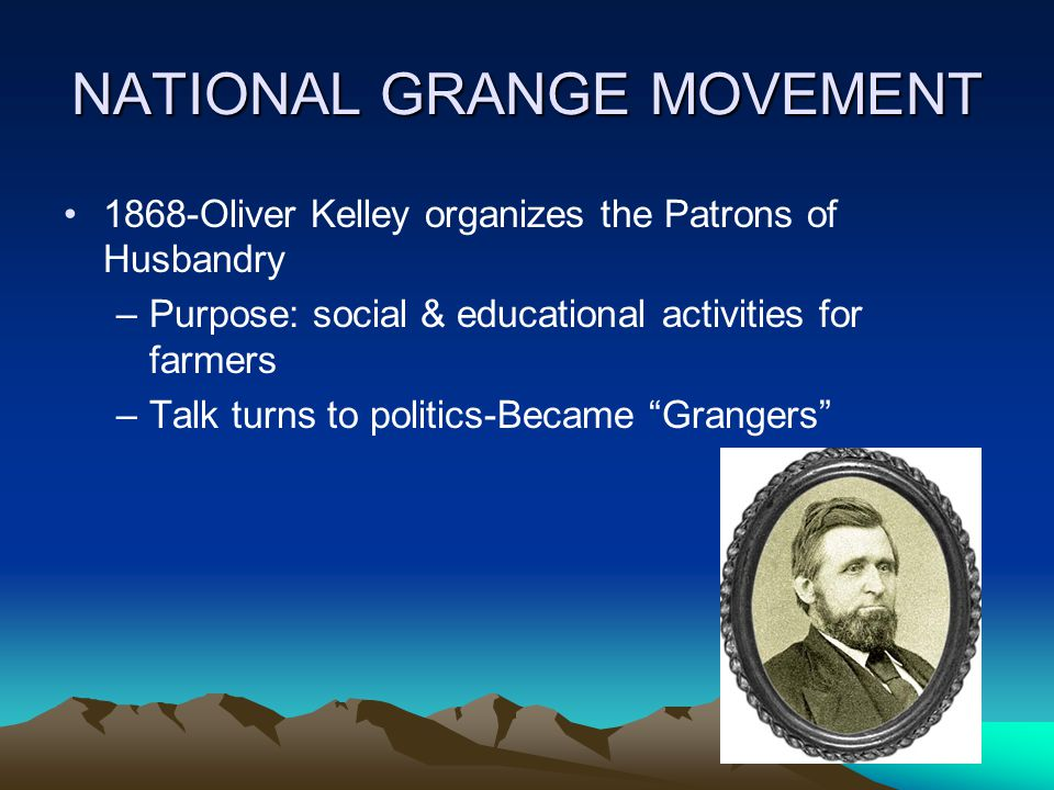 NATIONAL GRANGE MOVEMENT 1868-Oliver Kelley organizes the Patrons of Husbandry –Purpose: social & educational activities for farmers –Talk turns to politics-Became Grangers