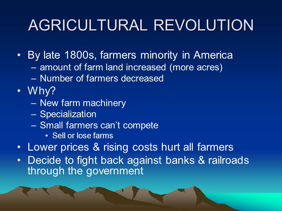 AGRICULTURAL REVOLUTION By late 1800s, farmers minority in America –amount of farm land increased (more acres) –Number of farmers decreased Why.