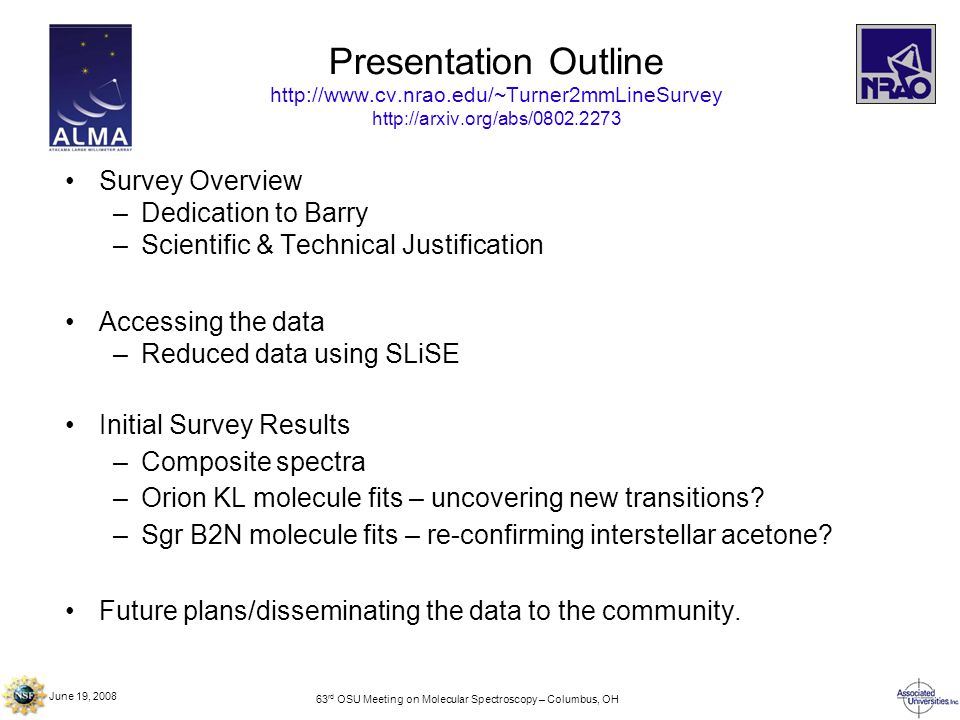 63 rd OSU Meeting on Molecular Spectroscopy – Columbus, OH Presentation Outline http://www.cv.nrao.edu/~Turner2mmLineSurvey http://arxiv.org/abs/0802.2273 Survey Overview –Dedication to Barry –Scientific & Technical Justification Accessing the data –Reduced data using SLiSE Initial Survey Results –Composite spectra –Orion KL molecule fits – uncovering new transitions.