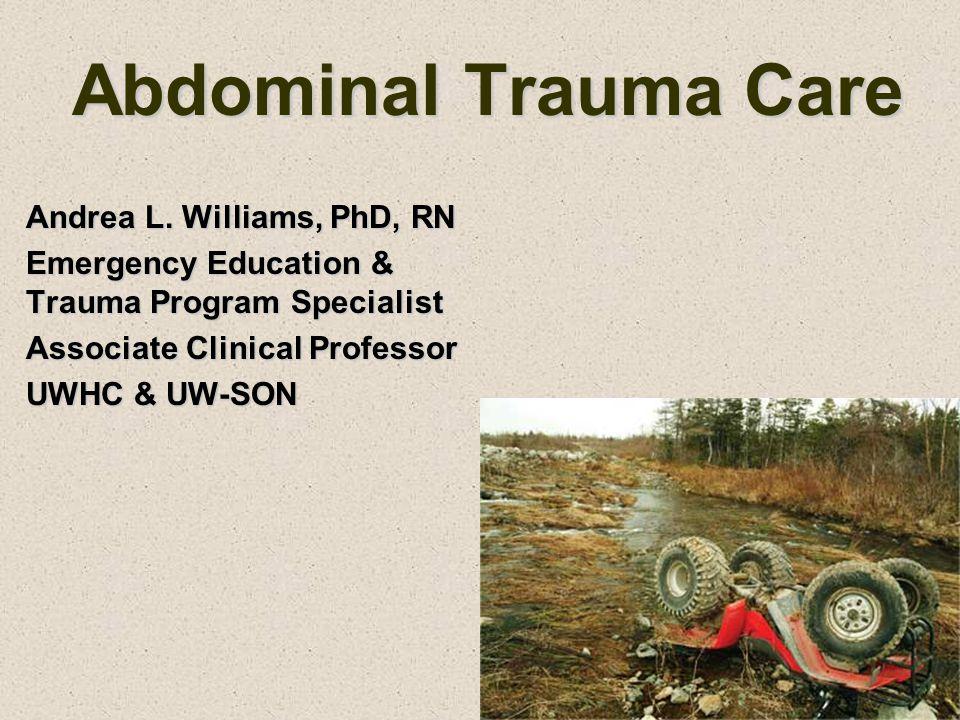 Abdominal Trauma Care Andrea L. Williams, PhD, RN Emergency Education & Trauma Program Specialist Associate Clinical Professor UWHC & UW-SON