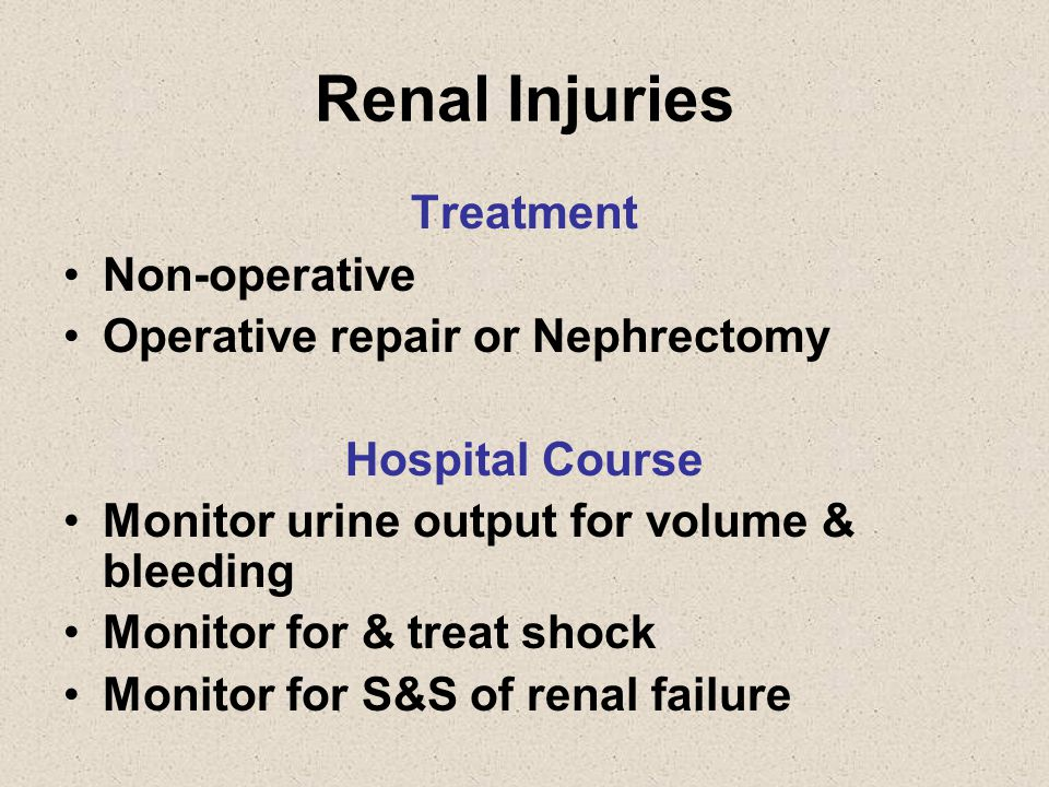 Renal Injuries Treatment Non-operative Operative repair or Nephrectomy Hospital Course Monitor urine output for volume & bleeding Monitor for & treat