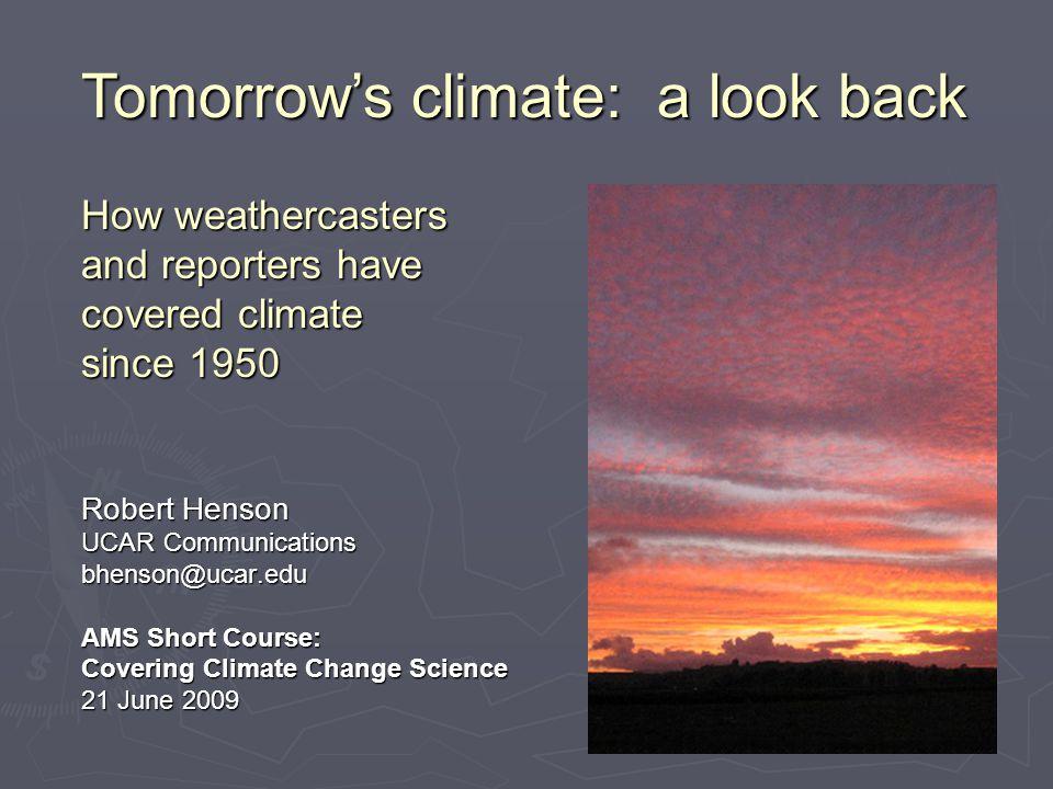 Robert Henson UCAR Communications bhenson@ucar.edu AMS Short Course: Covering Climate Change Science 21 June 2009 Tomorrow's climate: a look back How