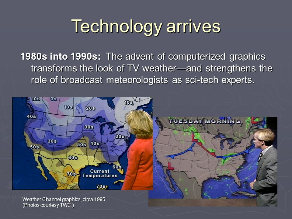 Technology arrives 1980s into 1990s: The advent of computerized graphics transforms the look of TV weather—and strengthens the role of broadcast meteorologists as sci-tech experts.