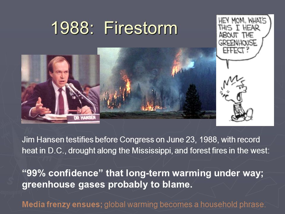 Jim Hansen testifies before Congress on June 23, 1988, with record heat in D.C., drought along the Mississippi, and forest fires in the west: 99% confidence that long-term warming under way; greenhouse gases probably to blame.