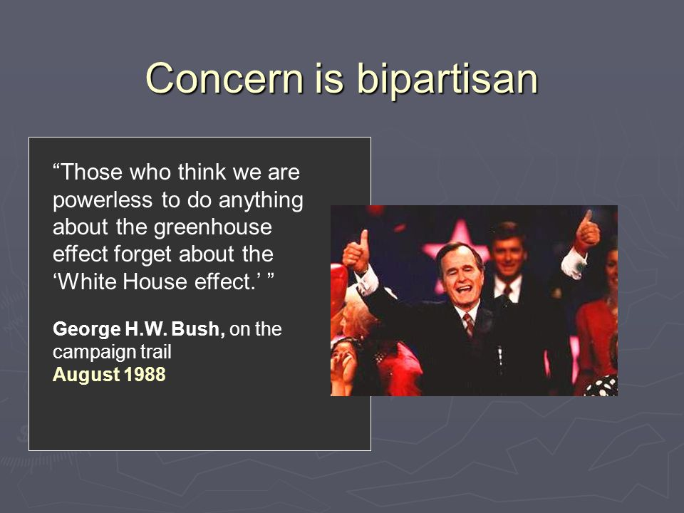 """Concern is bipartisan """"Those who think we are powerless to do anything about the greenhouse effect forget about the 'White House effect.' """" George H.W"""