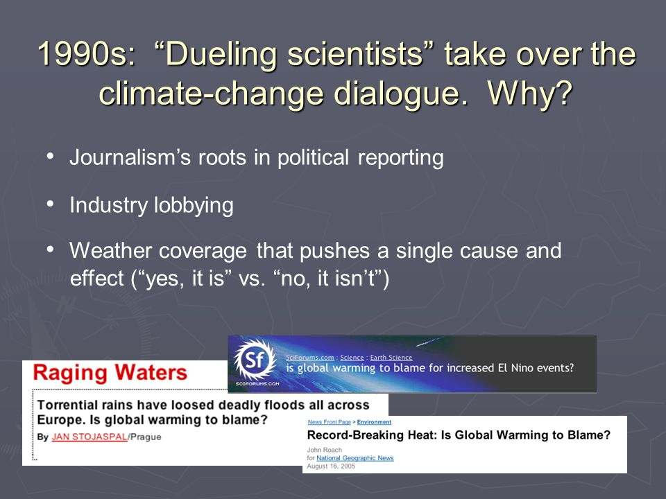 """1990s: """"Dueling scientists"""" take over the climate-change dialogue. Why? Journalism's roots in political reporting Industry lobbying Weather coverage t"""