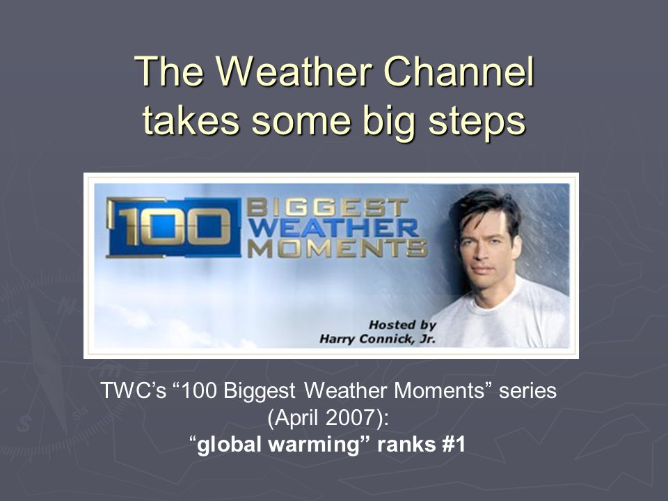 TWC's 100 Biggest Weather Moments series (April 2007): global warming ranks #1 The Weather Channel takes some big steps