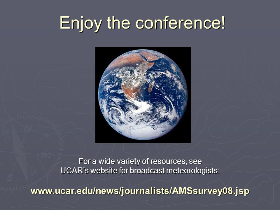 Enjoy the conference! For a wide variety of resources, see UCAR's website for broadcast meteorologists: www.ucar.edu/news/journalists/AMSsurvey08.jsp
