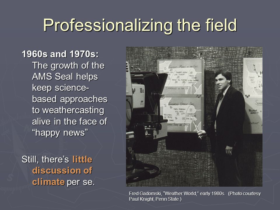 Professionalizing the field 1960s and 1970s: The growth of the AMS Seal helps keep science- based approaches to weathercasting alive in the face of happy news Still, there's little discussion of climate per se.