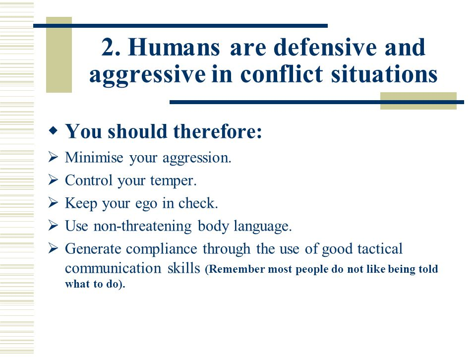 2. Humans are defensive and aggressive in conflict situations  You should therefore:  Minimise your aggression.  Control your temper.  Keep your e