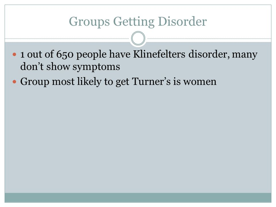 Groups Getting Disorder 1 out of 650 people have Klinefelters disorder, many don't show symptoms Group most likely to get Turner's is women