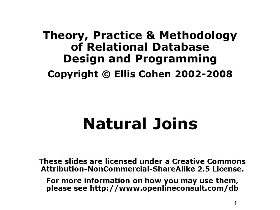 1 Theory, Practice & Methodology of Relational Database Design and Programming Copyright © Ellis Cohen 2002-2008 Natural Joins These slides are licens