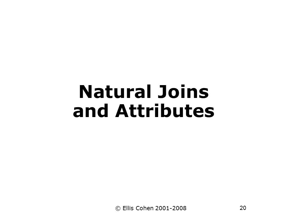 20 © Ellis Cohen 2001-2008 Natural Joins and Attributes