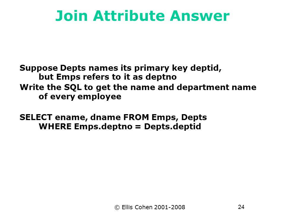 24 © Ellis Cohen 2001-2008 Join Attribute Answer Suppose Depts names its primary key deptid, but Emps refers to it as deptno Write the SQL to get the