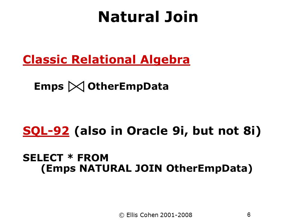 6 © Ellis Cohen 2001-2008 Natural Join Classic Relational Algebra Emps OtherEmpData SQL-92 (also in Oracle 9i, but not 8i) SELECT * FROM (Emps NATURAL