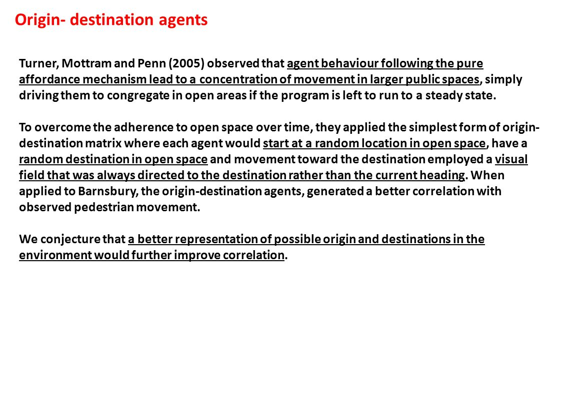 Origin- destination agents Turner, Mottram and Penn (2005) observed that agent behaviour following the pure affordance mechanism lead to a concentration of movement in larger public spaces, simply driving them to congregate in open areas if the program is left to run to a steady state.