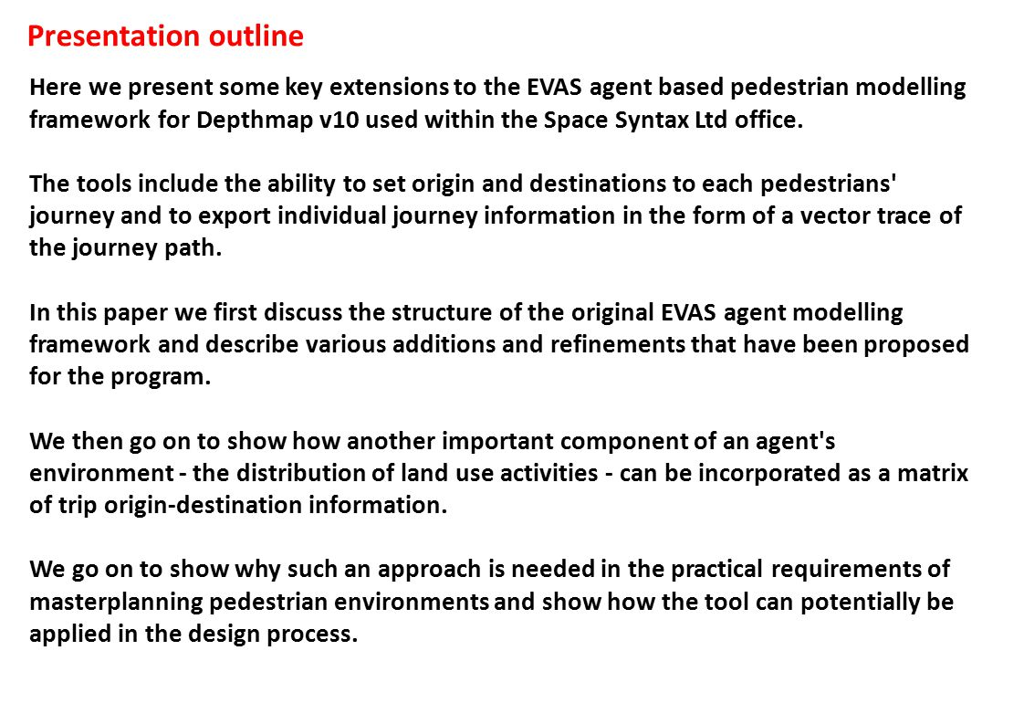 Presentation outline Here we present some key extensions to the EVAS agent based pedestrian modelling framework for Depthmap v10 used within the Space Syntax Ltd office.