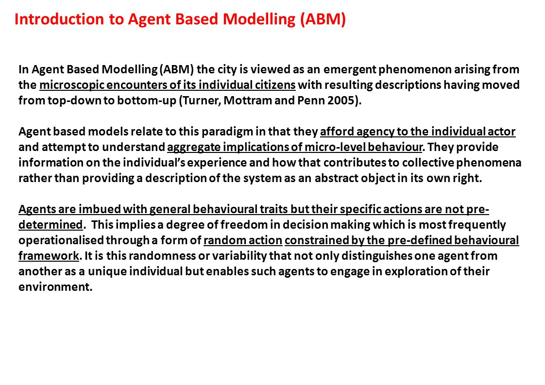 Introduction to Agent Based Modelling (ABM) In Agent Based Modelling (ABM) the city is viewed as an emergent phenomenon arising from the microscopic encounters of its individual citizens with resulting descriptions having moved from top-down to bottom-up (Turner, Mottram and Penn 2005).
