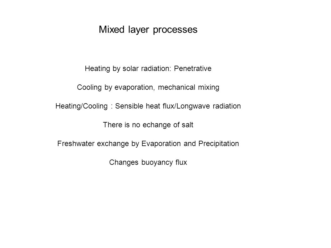 Mixed layer processes Heating by solar radiation: Penetrative Cooling by evaporation, mechanical mixing Heating/Cooling : Sensible heat flux/Longwave radiation There is no echange of salt Freshwater exchange by Evaporation and Precipitation Changes buoyancy flux