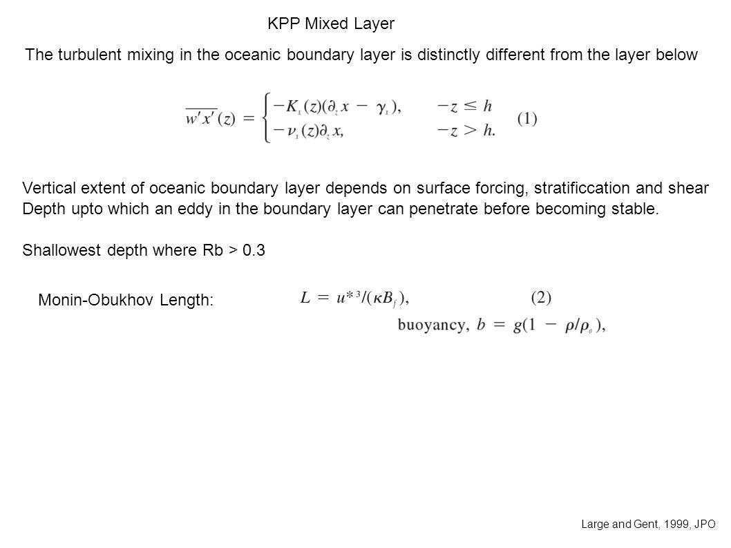 KPP Mixed Layer The turbulent mixing in the oceanic boundary layer is distinctly different from the layer below Vertical extent of oceanic boundary layer depends on surface forcing, stratificcation and shear Depth upto which an eddy in the boundary layer can penetrate before becoming stable.