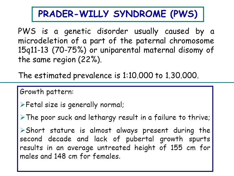 PRADER-WILLY SYNDROME (PWS) PWS is a genetic disorder usually caused by a microdeletion of a part of the paternal chromosome 15q11-13 (70-75%) or unip