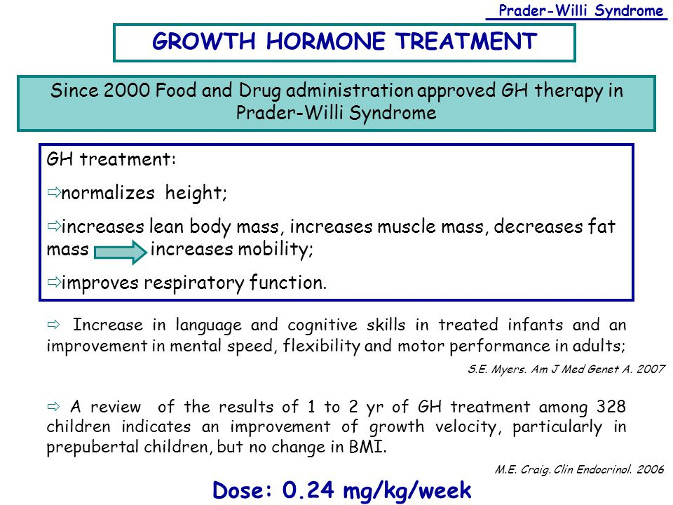 Prader-Willi Syndrome GROWTH HORMONE TREATMENT GH treatment:  normalizes height;  increases lean body mass, increases muscle mass, decreases fat mas