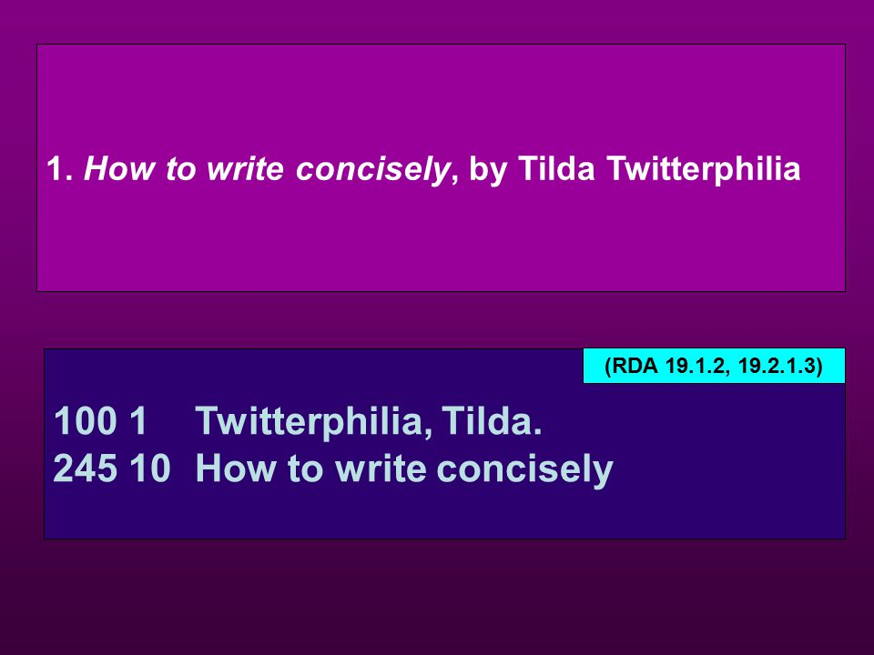 1. How to write concisely, by Tilda Twitterphilia 100 1Twitterphilia, Tilda. 245 10How to write concisely (RDA 19.1.2, 19.2.1.3)