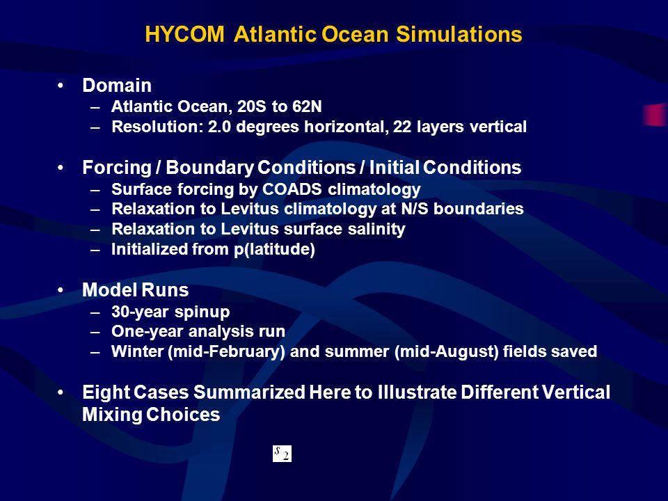 HYCOM Atlantic Ocean Simulations Domain –Atlantic Ocean, 20S to 62N –Resolution: 2.0 degrees horizontal, 22 layers vertical Forcing / Boundary Conditions / Initial Conditions –Surface forcing by COADS climatology –Relaxation to Levitus climatology at N/S boundaries –Relaxation to Levitus surface salinity –Initialized from p(latitude) Model Runs –30-year spinup –One-year analysis run –Winter (mid-February) and summer (mid-August) fields saved Eight Cases Summarized Here to Illustrate Different Vertical Mixing Choices