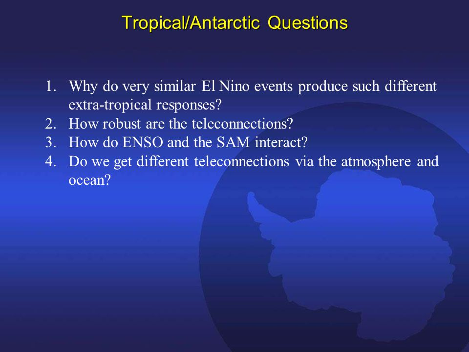 Tropical/Antarctic Questions 1.Why do very similar El Nino events produce such different extra-tropical responses.