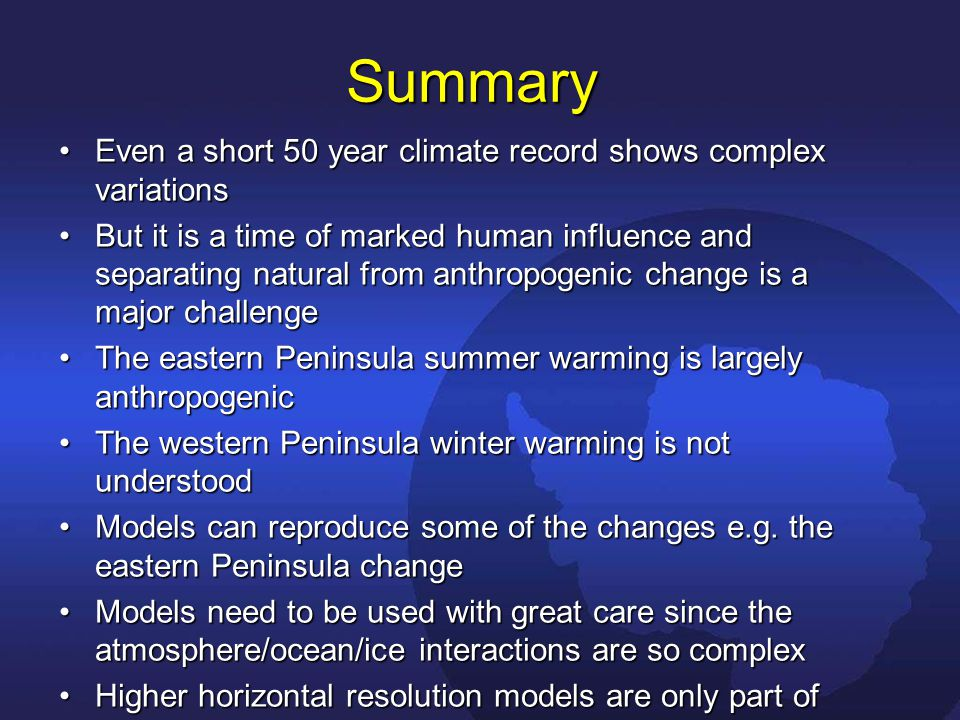 Summary Even a short 50 year climate record shows complex variationsEven a short 50 year climate record shows complex variations But it is a time of marked human influence and separating natural from anthropogenic change is a major challengeBut it is a time of marked human influence and separating natural from anthropogenic change is a major challenge The eastern Peninsula summer warming is largely anthropogenicThe eastern Peninsula summer warming is largely anthropogenic The western Peninsula winter warming is not understoodThe western Peninsula winter warming is not understood Models can reproduce some of the changes e.g.
