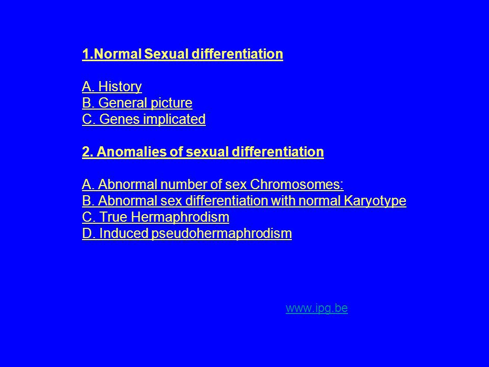 1.Normal Sexual differentiation A. History B. General picture C. Genes implicated 2. Anomalies of sexual differentiation A. Abnormal number of sex Chr