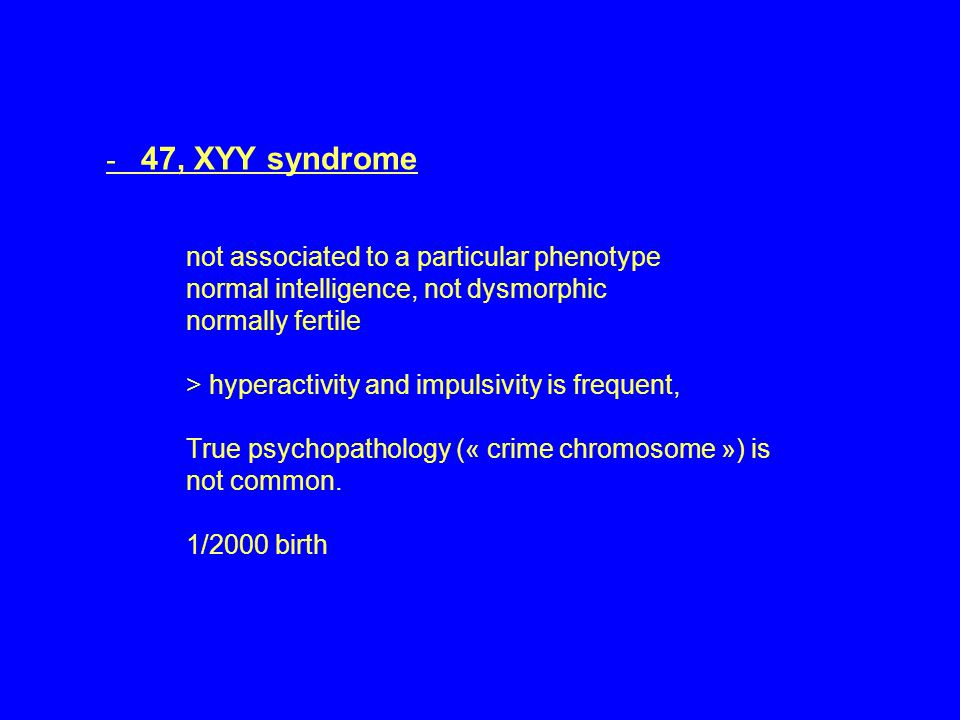 - 47, XYY syndrome not associated to a particular phenotype normal intelligence, not dysmorphic normally fertile > hyperactivity and impulsivity is fr