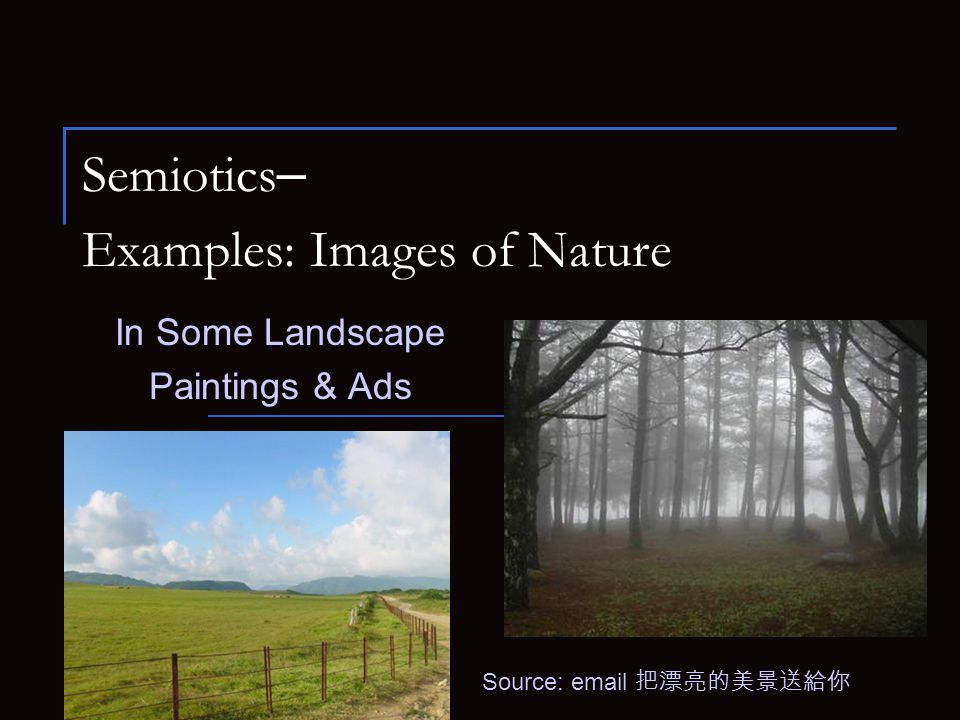 Semiotics – Examples: Images of Nature In Some Landscape Paintings & Ads Source: email 把漂亮的美景送給你